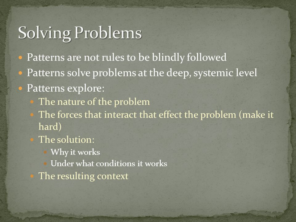 Patterns are not rules to be blindly followed Patterns solve problems at the deep, systemic level Patterns explore: The nature of the problem The forc