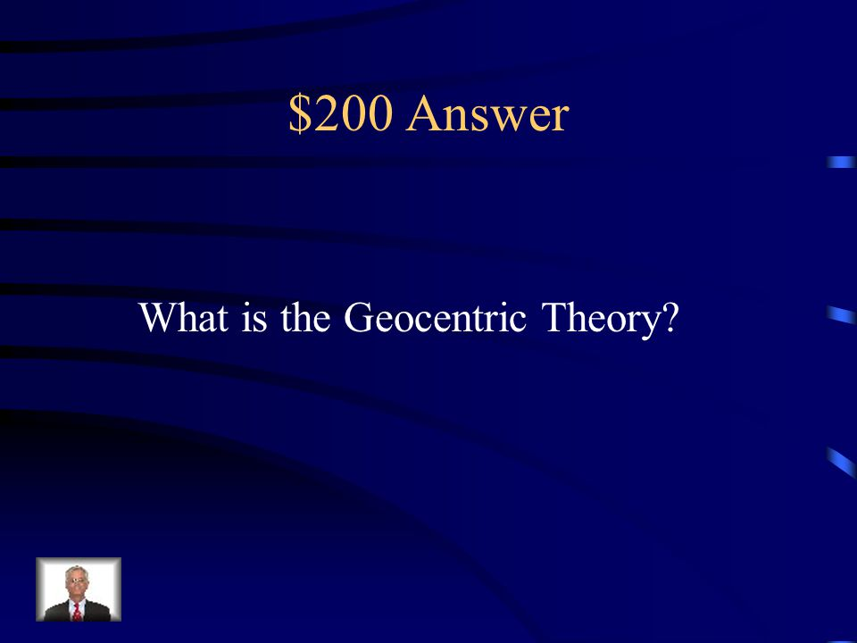 $200 Question from Scientific Revolution This theory stated that the Sun and all of the planets Revolved around the Earth