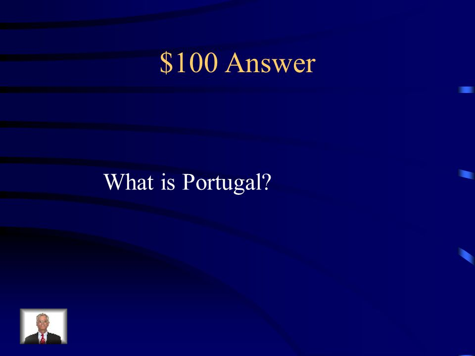 $100 Question from Begin Exploration This European Nation was the first to begin Exploration (Remember the Blue Team!)
