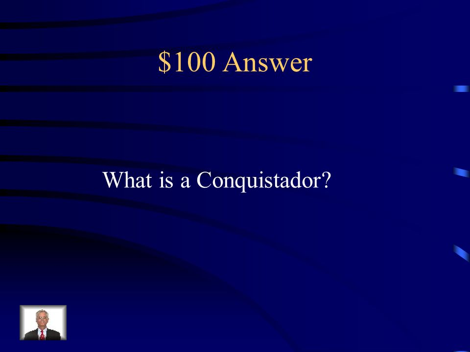$100 Question from Terms This was a Spanish Solider that took Over land
