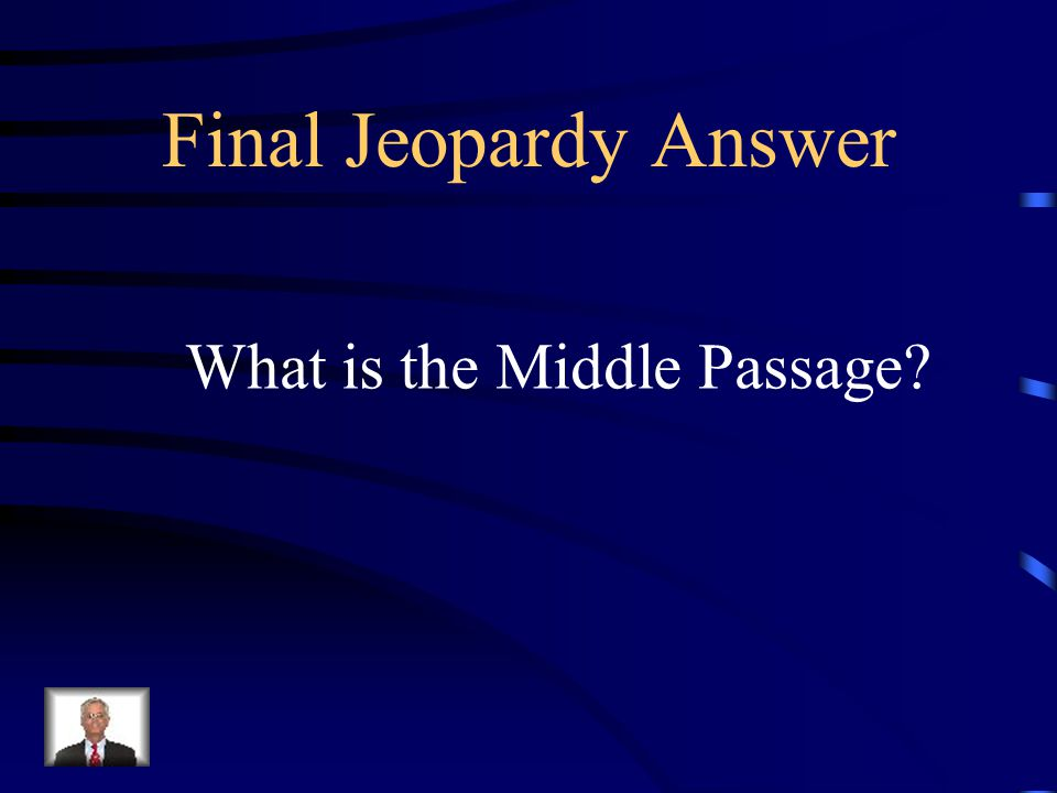 Final Jeopardy – Slavery This was the name of the part of the triangular Trade where slaves were transported from Africa to the new world