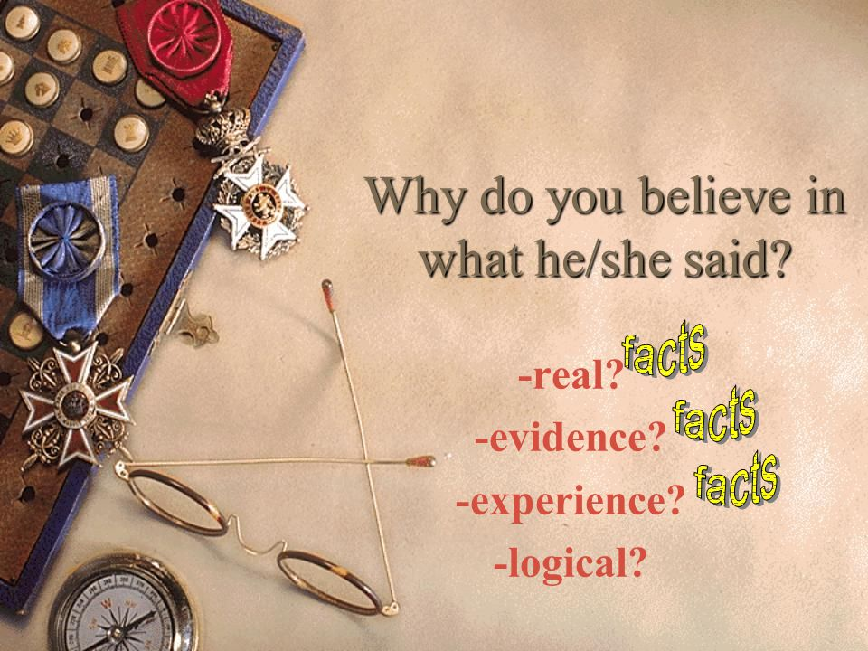 Why don't you believe in what he/she said? -not real?(how do you know?) -Common sense? -no evidence? -illogical?