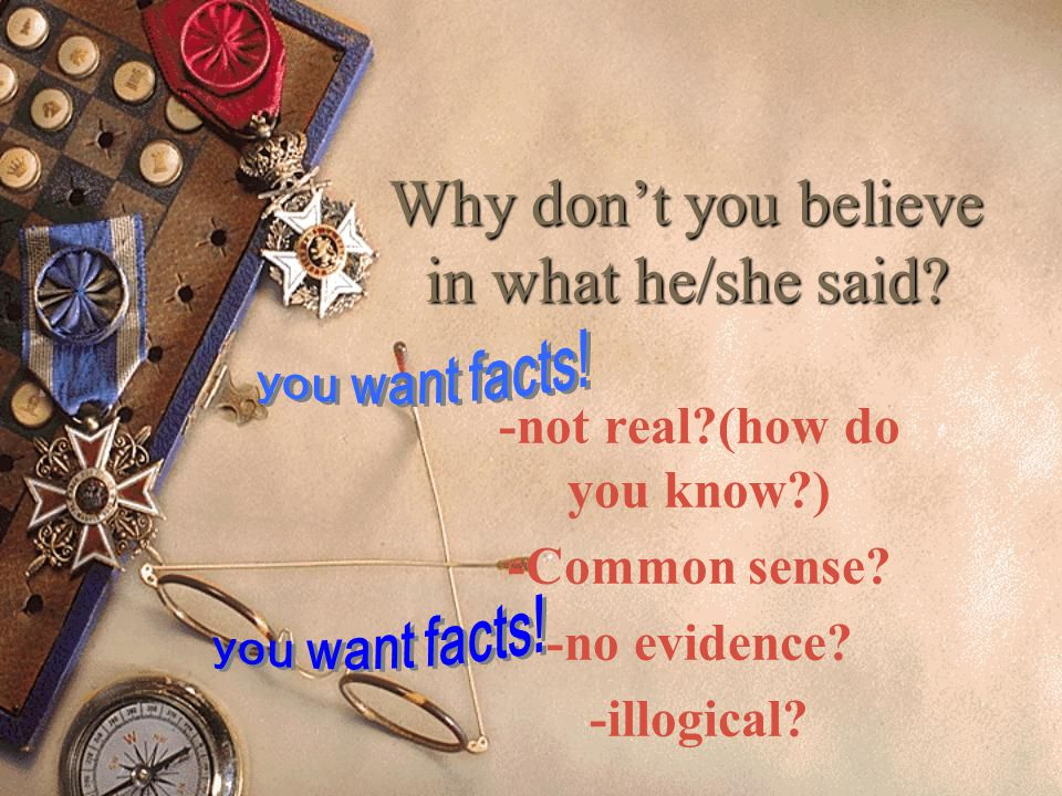 Why do you believe in what he/she said? -real? -evidence? -experience? -logical?