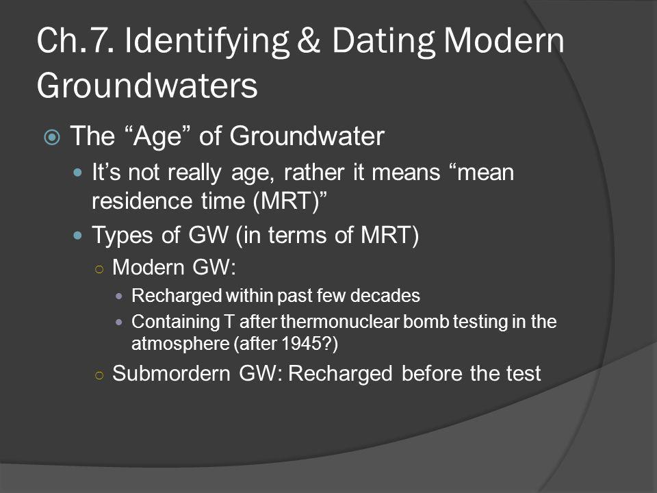 "Ch.7. Identifying & Dating Modern Groundwaters  The ""Age"" of Groundwater It's not really age, rather it means ""mean residence time (MRT)"" Types of GW"