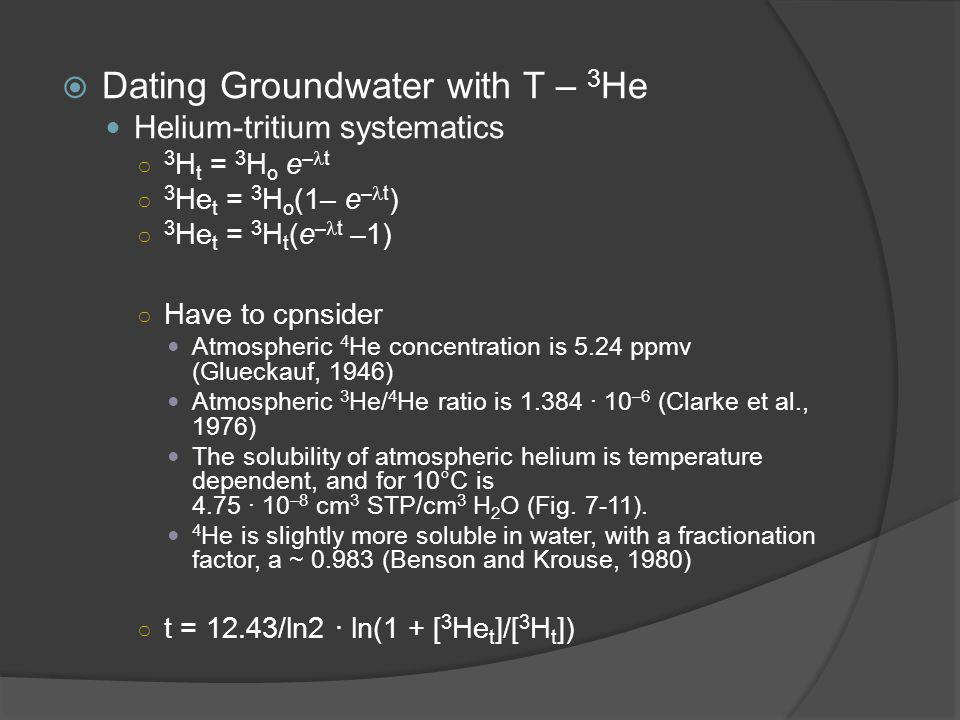  Dating Groundwater with T – 3 He Helium-tritium systematics ○ 3 H t = 3 H o e – t ○ 3 He t = 3 H o (1– e – t ) ○ 3 He t = 3 H t (e – t –1) ○ Have to cpnsider Atmospheric 4 He concentration is 5.24 ppmv (Glueckauf, 1946) Atmospheric 3 He/ 4 He ratio is 1.384 · 10 –6 (Clarke et al., 1976) The solubility of atmospheric helium is temperature dependent, and for 10°C is 4.75 · 10 –8 cm 3 STP/cm 3 H 2 O (Fig.