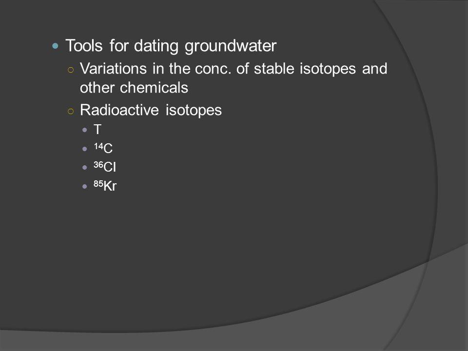 Tools for dating groundwater ○ Variations in the conc.