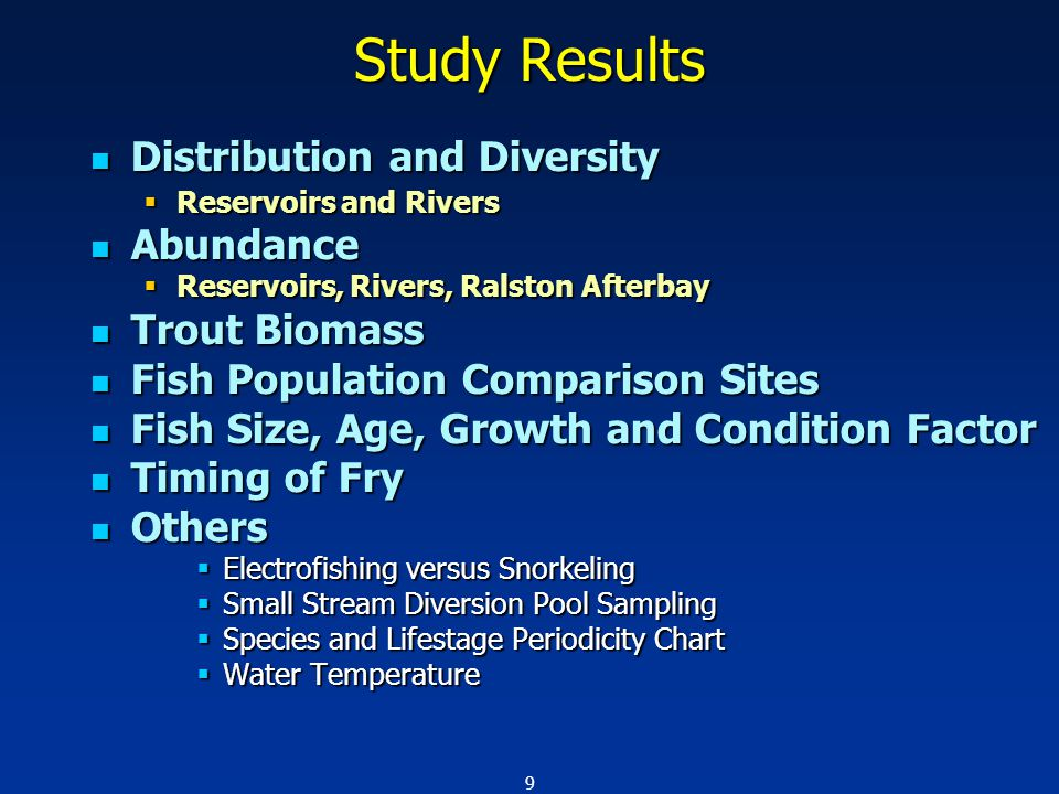 9 Study Results Distribution and Diversity Distribution and Diversity  Reservoirs and Rivers Abundance Abundance  Reservoirs, Rivers, Ralston Afterbay Trout Biomass Trout Biomass Fish Population Comparison Sites Fish Population Comparison Sites Fish Size, Age, Growth and Condition Factor Fish Size, Age, Growth and Condition Factor Timing of Fry Timing of Fry Others Others  Electrofishing versus Snorkeling  Small Stream Diversion Pool Sampling  Species and Lifestage Periodicity Chart  Water Temperature