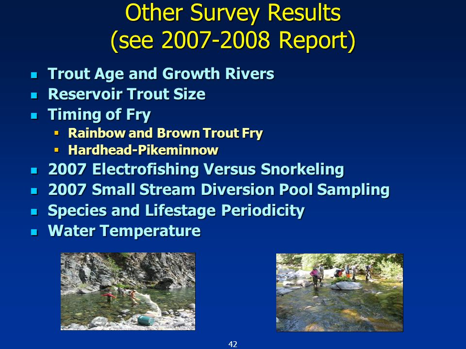 42 Other Survey Results (see 2007-2008 Report) Trout Age and Growth Rivers Trout Age and Growth Rivers Reservoir Trout Size Reservoir Trout Size Timing of Fry Timing of Fry  Rainbow and Brown Trout Fry  Hardhead-Pikeminnow 2007 Electrofishing Versus Snorkeling 2007 Electrofishing Versus Snorkeling 2007 Small Stream Diversion Pool Sampling 2007 Small Stream Diversion Pool Sampling Species and Lifestage Periodicity Species and Lifestage Periodicity Water Temperature Water Temperature