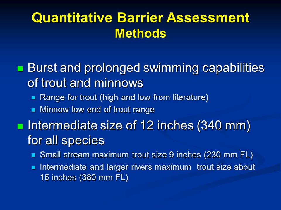 Quantitative Barrier Assessment Methods Burst and prolonged swimming capabilities of trout and minnows Burst and prolonged swimming capabilities of trout and minnows Range for trout (high and low from literature) Range for trout (high and low from literature) Minnow low end of trout range Minnow low end of trout range Intermediate size of 12 inches (340 mm) for all species Intermediate size of 12 inches (340 mm) for all species Small stream maximum trout size 9 inches (230 mm FL) Small stream maximum trout size 9 inches (230 mm FL) Intermediate and larger rivers maximum trout size about 15 inches (380 mm FL) Intermediate and larger rivers maximum trout size about 15 inches (380 mm FL)
