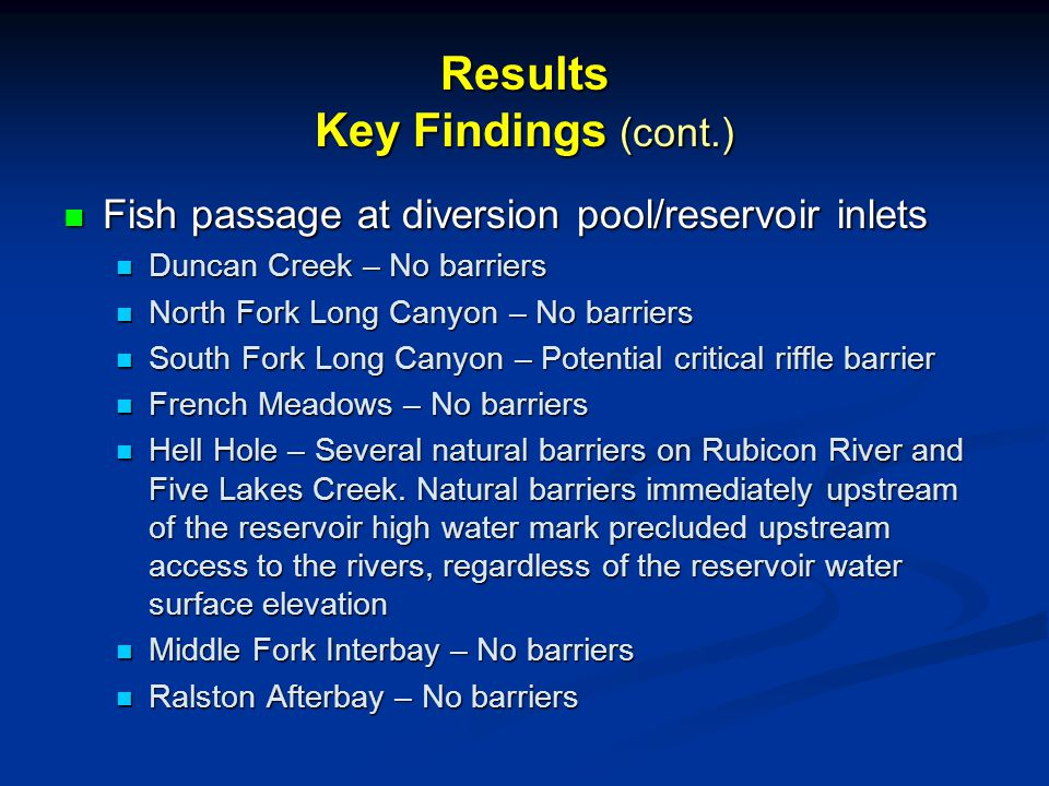 Results Key Findings (cont.) Fish passage at diversion pool/reservoir inlets Fish passage at diversion pool/reservoir inlets Duncan Creek – No barriers Duncan Creek – No barriers North Fork Long Canyon – No barriers North Fork Long Canyon – No barriers South Fork Long Canyon – Potential critical riffle barrier South Fork Long Canyon – Potential critical riffle barrier French Meadows – No barriers French Meadows – No barriers Hell Hole – Several natural barriers on Rubicon River and Five Lakes Creek.