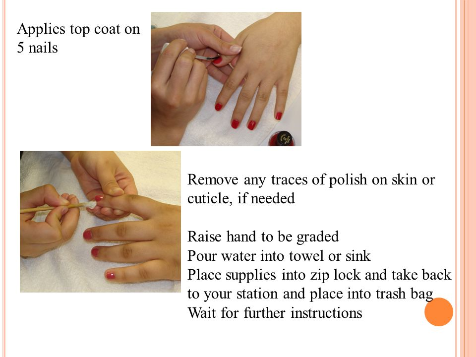 Applies top coat on 5 nails Remove any traces of polish on skin or cuticle, if needed Raise hand to be graded Pour water into towel or sink Place supp
