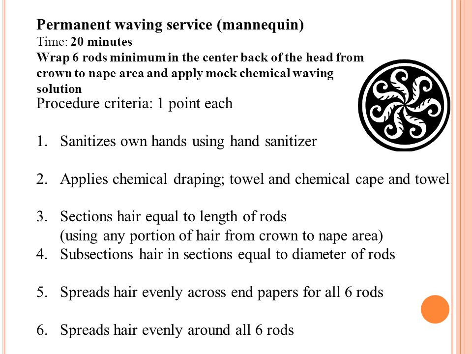 Permanent waving service (mannequin) Time: 20 minutes Wrap 6 rods minimum in the center back of the head from crown to nape area and apply mock chemic