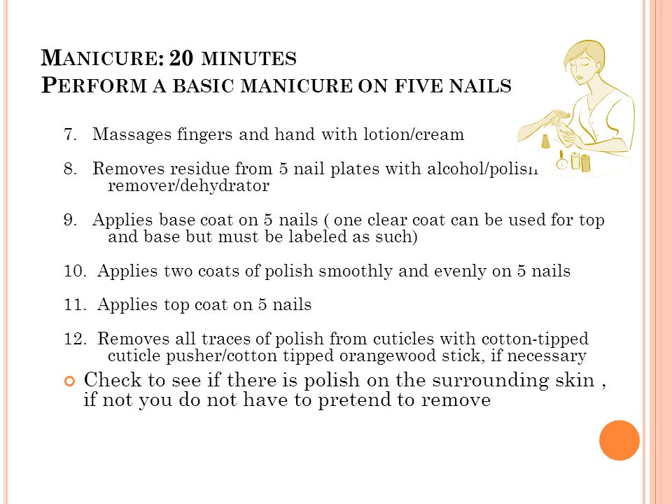 M ANICURE : 20 MINUTES P ERFORM A BASIC MANICURE ON FIVE NAILS 7. Massages fingers and hand with lotion/cream 8. Removes residue from 5 nail plates wi