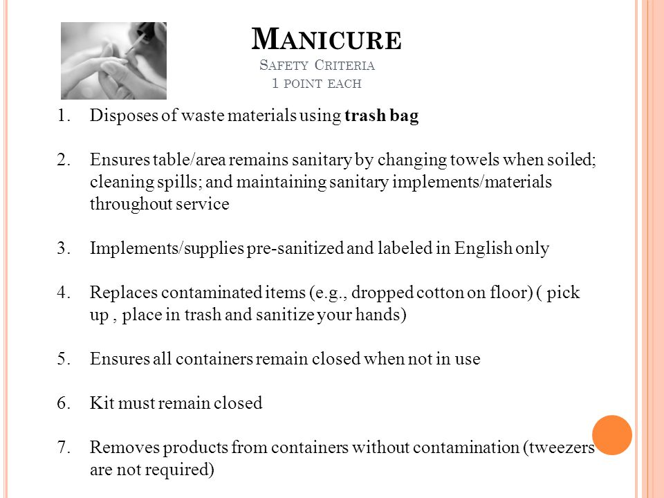 M ANICURE S AFETY C RITERIA 1 POINT EACH 1.Disposes of waste materials using trash bag 2.Ensures table/area remains sanitary by changing towels when s