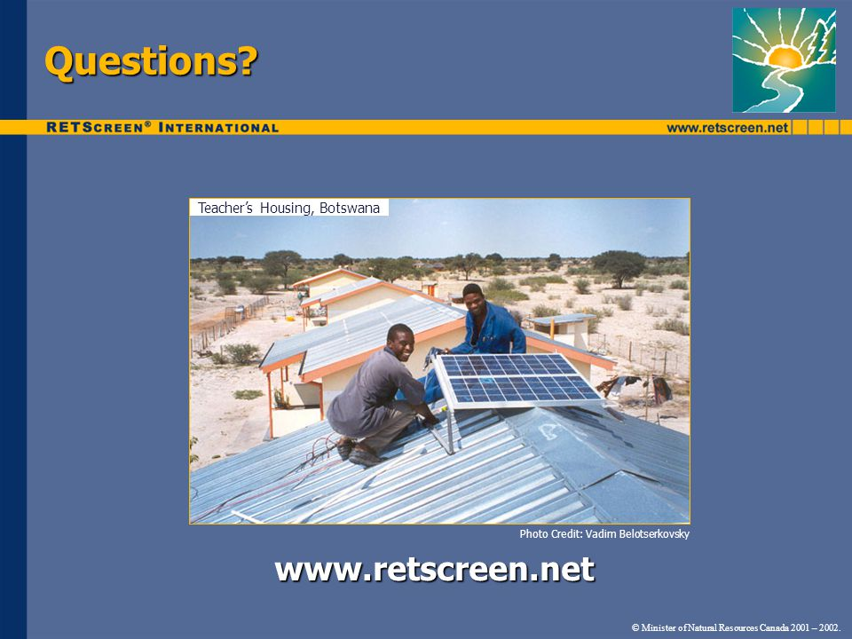 Questions? www.retscreen.net © Minister of Natural Resources Canada 2001 – 2002. Photo Credit: Vadim Belotserkovsky Teacher's Housing, Botswana