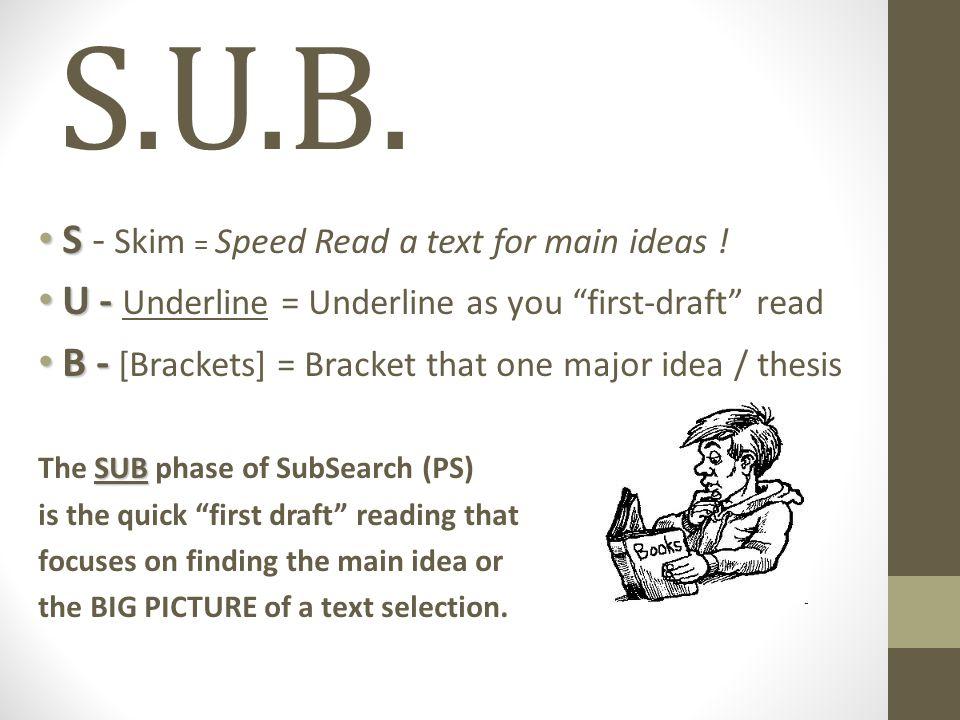 S.U.B. S S - Skim = Speed Read a text for main ideas .