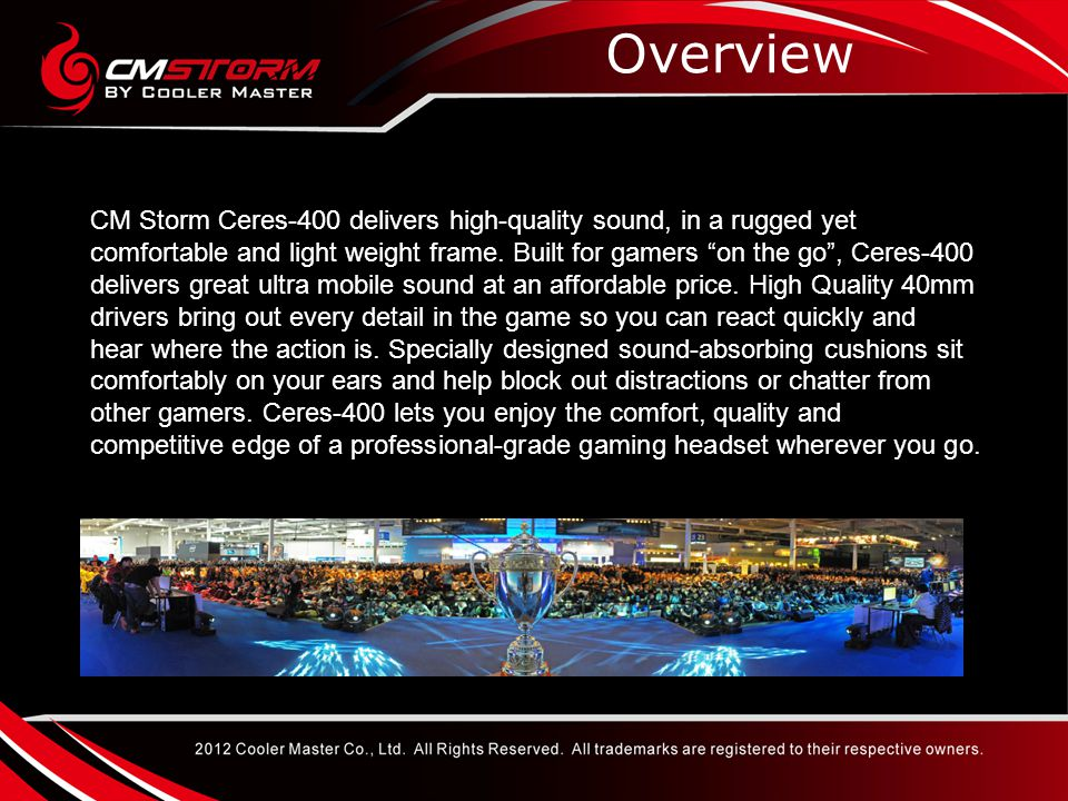 High-end Entry Target Audience CM Storm Ceres-400 is an entry level gaming headset that has been precision engineered for any type of situation.