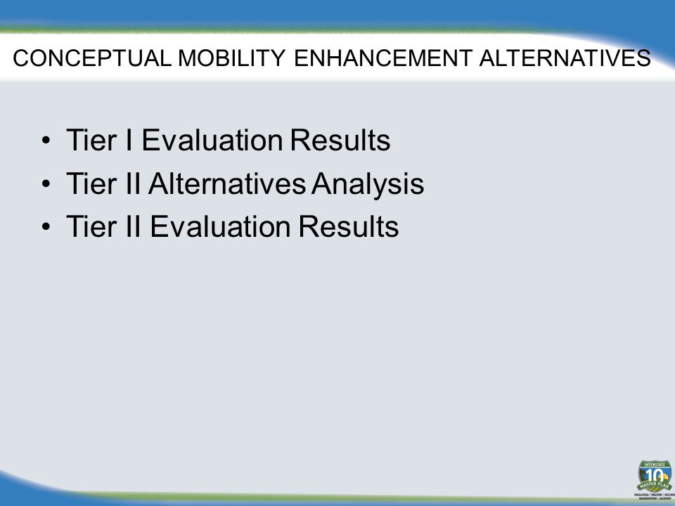 CONCEPTUAL MOBILITY ENHANCEMENT ALTERNATIVES Tier I Evaluation Results Tier II Alternatives Analysis Tier II Evaluation Results