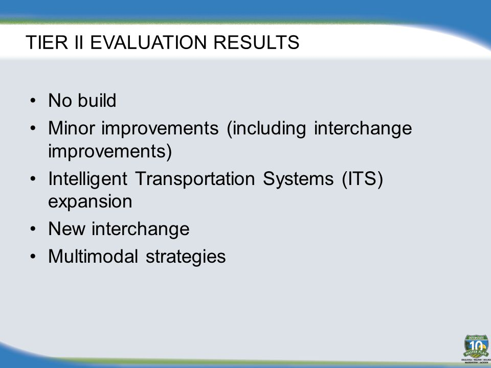 TIER II EVALUATION RESULTS No build Minor improvements (including interchange improvements) Intelligent Transportation Systems (ITS) expansion New interchange Multimodal strategies
