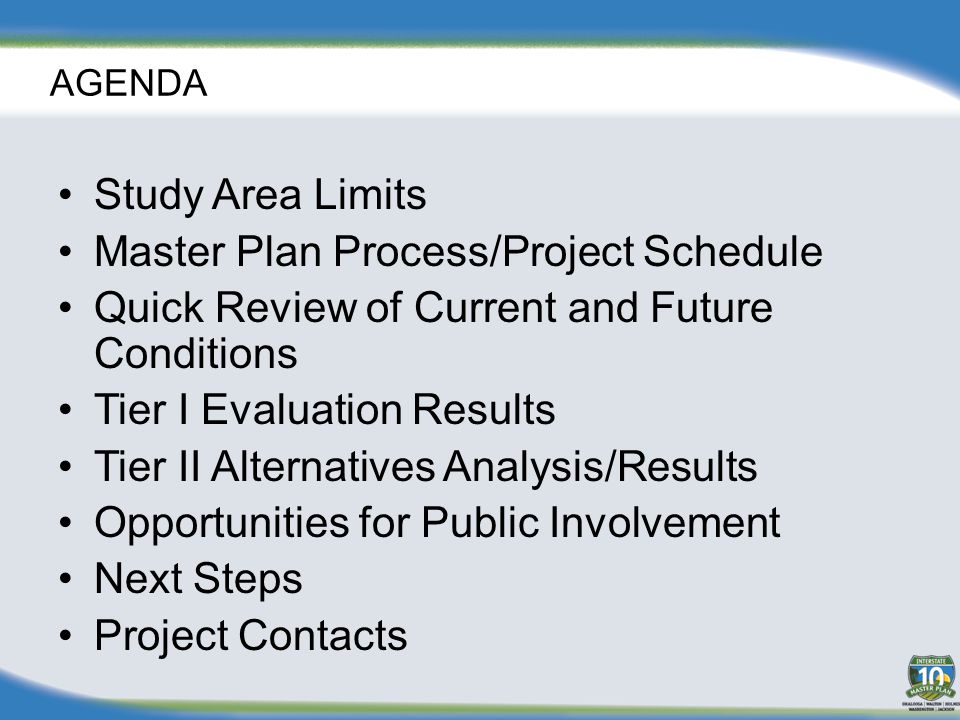 AGENDA Study Area Limits Master Plan Process/Project Schedule Quick Review of Current and Future Conditions Tier I Evaluation Results Tier II Alternatives Analysis/Results Opportunities for Public Involvement Next Steps Project Contacts