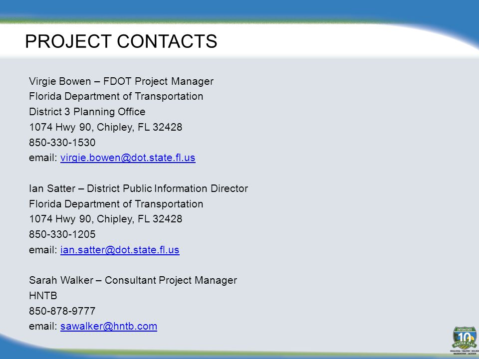 PROJECT CONTACTS Virgie Bowen – FDOT Project Manager Florida Department of Transportation District 3 Planning Office 1074 Hwy 90, Chipley, FL 32428 850-330-1530 email: virgie.bowen@dot.state.fl.usvirgie.bowen@dot.state.fl.us Ian Satter – District Public Information Director Florida Department of Transportation 1074 Hwy 90, Chipley, FL 32428 850-330-1205 email: ian.satter@dot.state.fl.usian.satter@dot.state.fl.us Sarah Walker – Consultant Project Manager HNTB 850-878-9777 email: sawalker@hntb.comsawalker@hntb.com