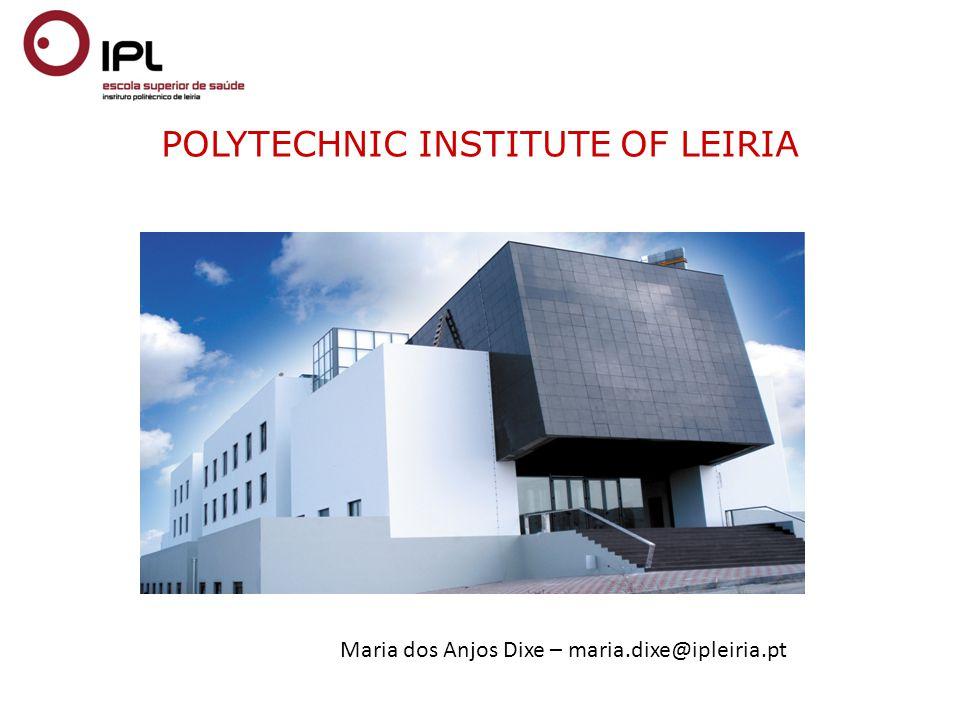 POLYTECHNIC INSTITUTE OF LEIRIA Maria dos Anjos Dixe – maria.dixe@ipleiria.pt