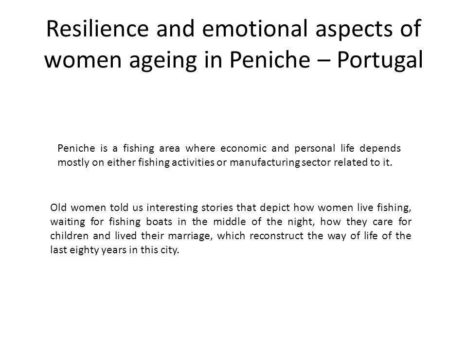 Resilience and emotional aspects of women ageing in Peniche – Portugal Peniche is a fishing area where economic and personal life depends mostly on ei