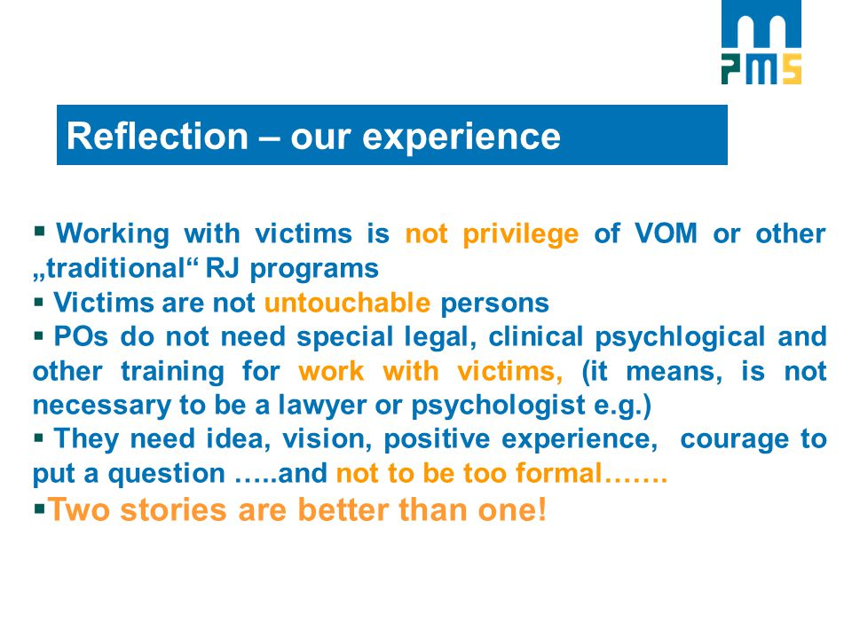 "Reflection – our experience  Working with victims is not privilege of VOM or other ""traditional RJ programs  Victims are not untouchable persons  POs do not need special legal, clinical psychlogical and other training for work with victims, (it means, is not necessary to be a lawyer or psychologist e.g.)  They need idea, vision, positive experience, courage to put a question …..and not to be too formal……."