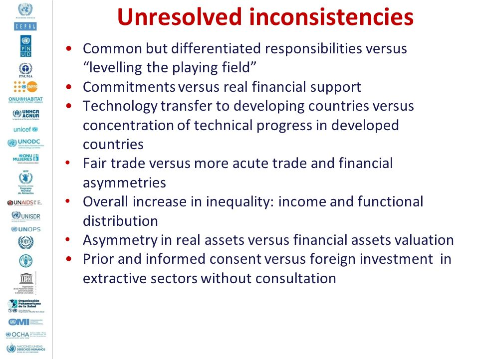 Common but differentiated responsibilities versus levelling the playing field Commitments versus real financial support Technology transfer to developing countries versus concentration of technical progress in developed countries Fair trade versus more acute trade and financial asymmetries Overall increase in inequality: income and functional distribution Asymmetry in real assets versus financial assets valuation Prior and informed consent versus foreign investment in extractive sectors without consultation Unresolved inconsistencies