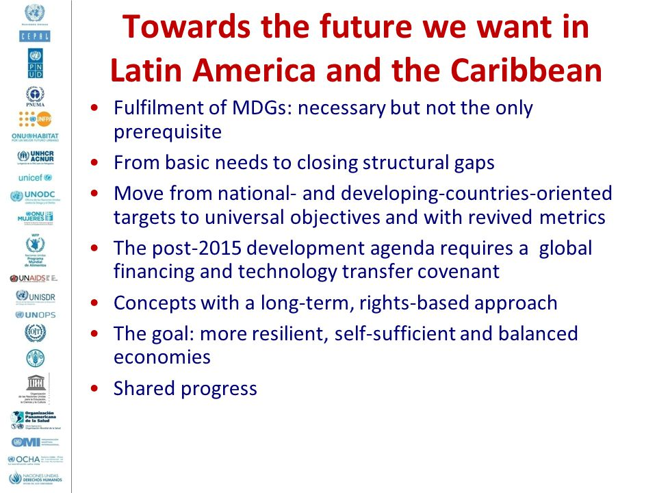 Towards the future we want in Latin America and the Caribbean Fulfilment of MDGs: necessary but not the only prerequisite From basic needs to closing structural gaps Move from national- and developing-countries-oriented targets to universal objectives and with revived metrics The post-2015 development agenda requires a global financing and technology transfer covenant Concepts with a long-term, rights-based approach The goal: more resilient, self-sufficient and balanced economies Shared progress
