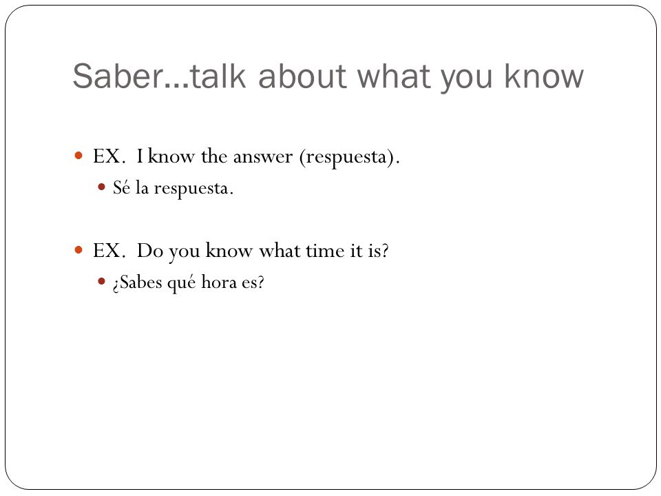 Saber…talk about what you know EX. I know the answer (respuesta).