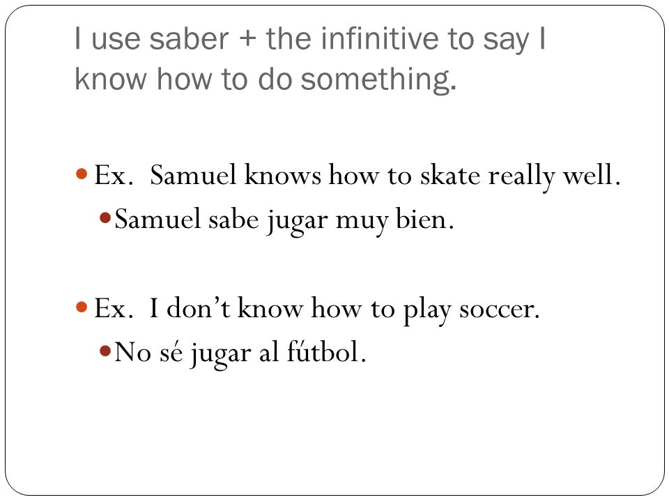I use saber + the infinitive to say I know how to do something.