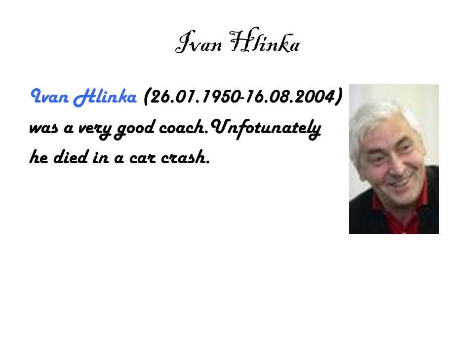 Ivan Hlinka Ivan Hlinka (26.01.1950-16.08.2004) was a very good coach.Unfotunately he died in a car crash.