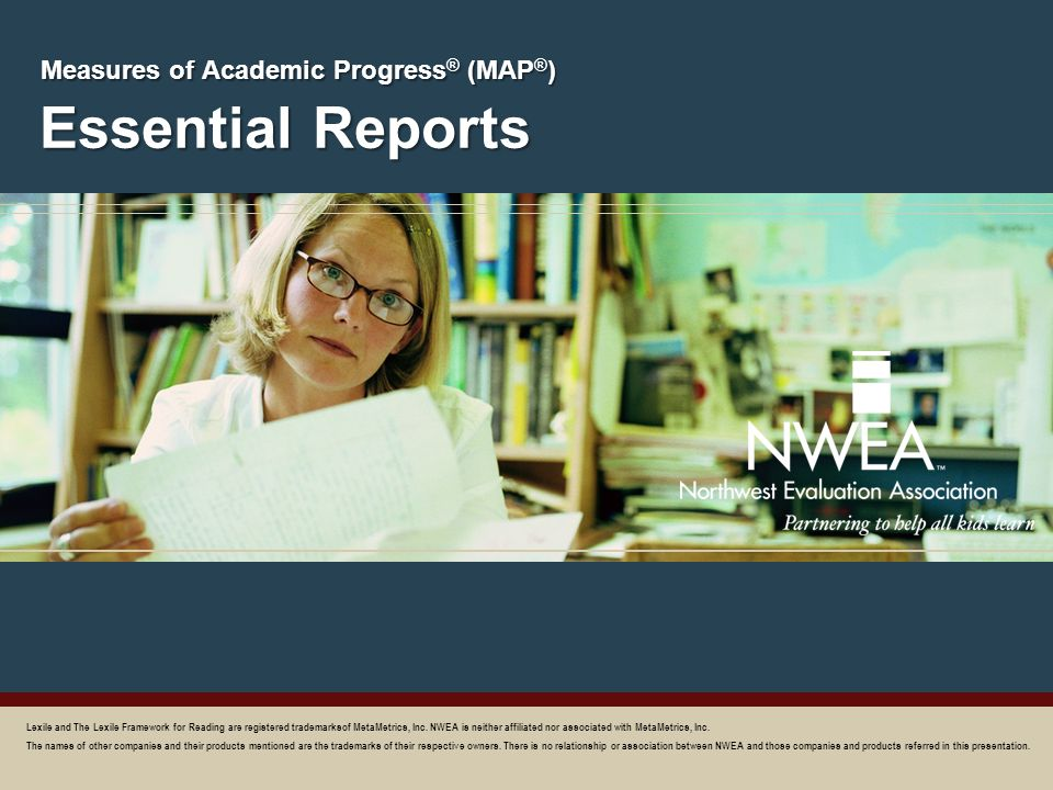 Essential Reports Measures of Academic Progress ® (MAP ® ) Lexile and The Lexile Framework for Reading are registered trademarksof MetaMetrics, Inc. N