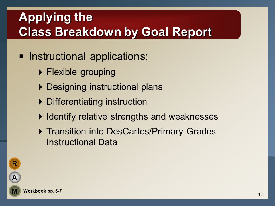 Applying the Class Breakdown by Goal Report  Instructional applications:  Flexible grouping  Designing instructional plans  Differentiating instru