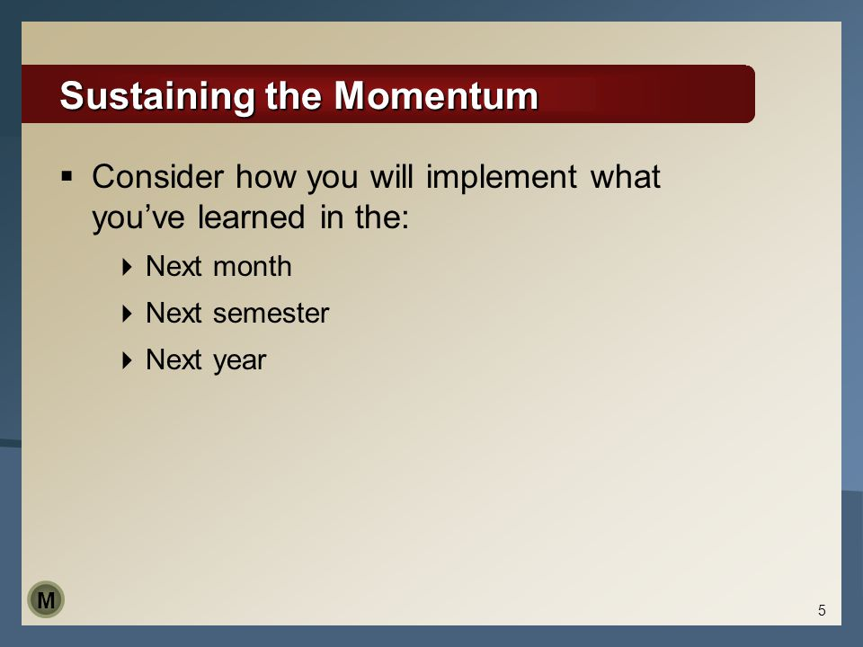 5 Sustaining the Momentum  Consider how you will implement what you've learned in the:  Next month  Next semester  Next year M
