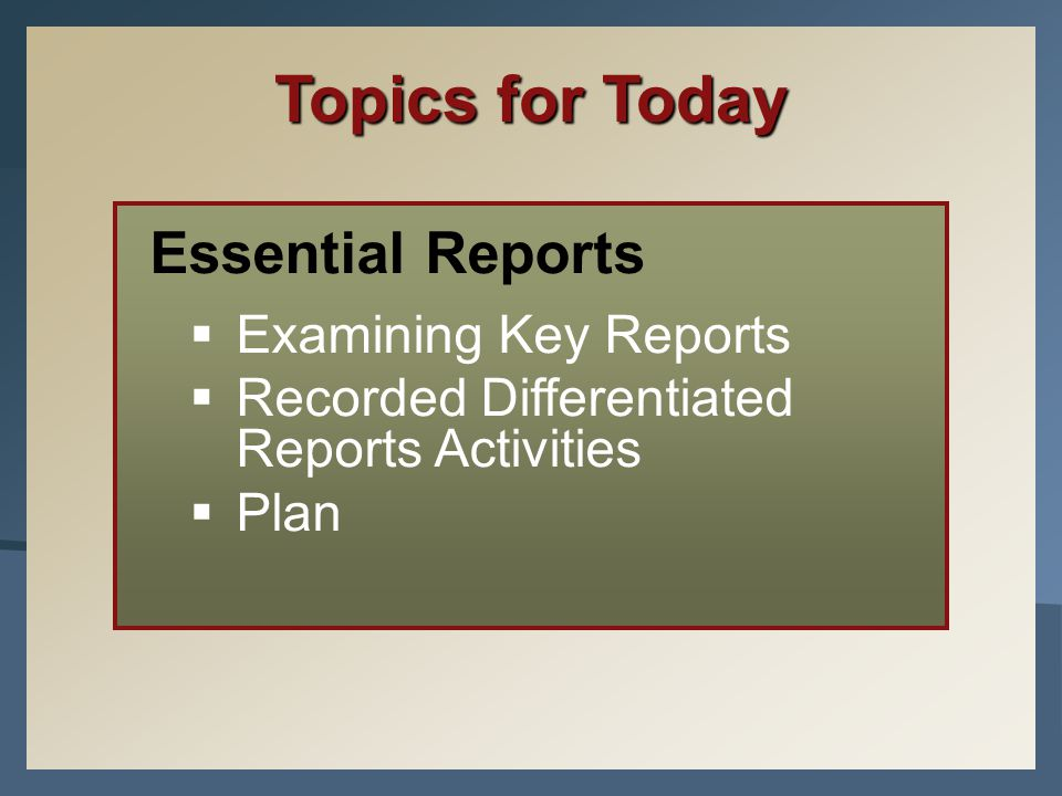 Topics for Today Essential Reports  Examining Key Reports  Recorded Differentiated Reports Activities  Plan