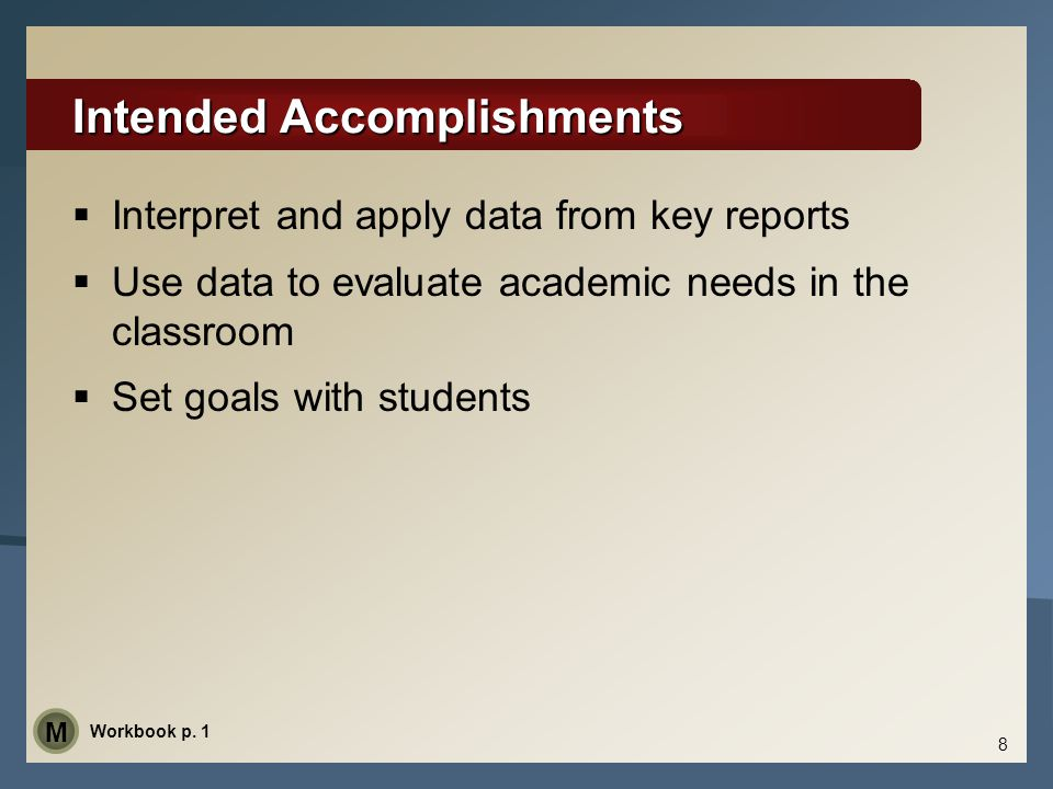 Intended Accomplishments  Interpret and apply data from key reports  Use data to evaluate academic needs in the classroom  Set goals with students