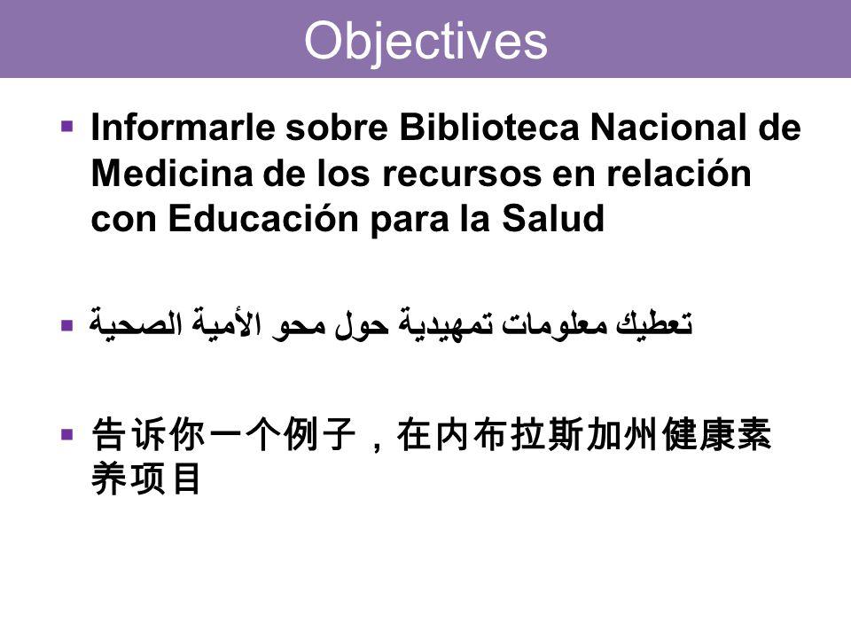 Objectives  Informarle sobre Biblioteca Nacional de Medicina de los recursos en relación con Educación para la Salud  تعطيك معلومات تمهيدية حول محو الأمية الصحية  告诉你一个例子,在内布拉斯加州健康素 养项目
