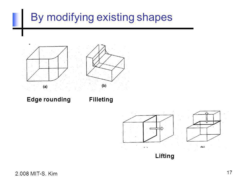 17 By modifying existing shapes Edge roundingFilleting Lifting 2.008 MIT-S. Kim