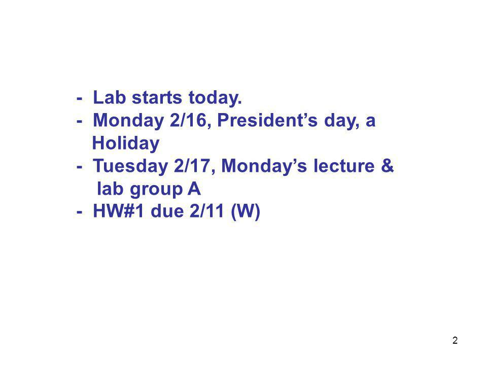 2 - Lab starts today. - Monday 2/16, President's day, a Holiday - Tuesday 2/17, Monday's lecture & lab group A - HW#1 due 2/11 (W)