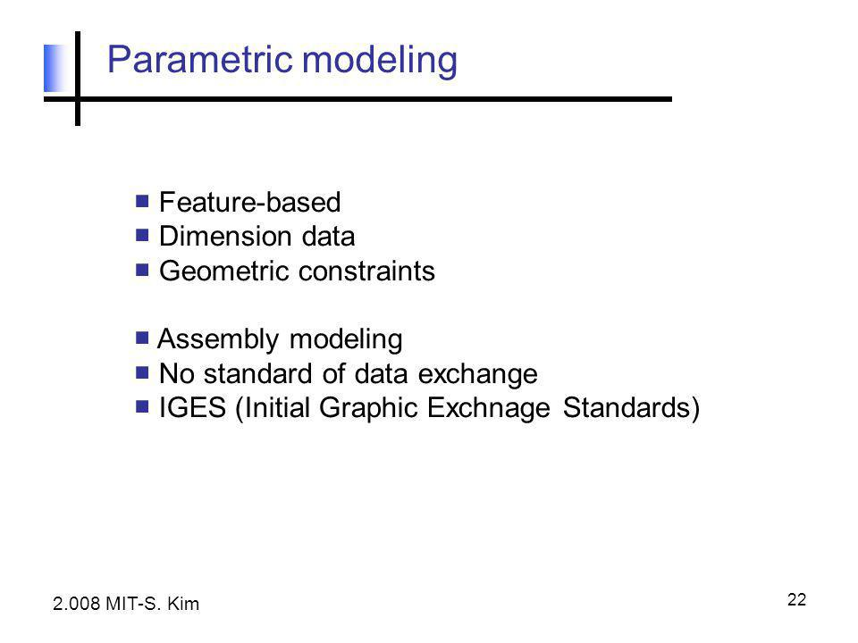 22 Parametric modeling ■ Feature-based ■ Dimension data ■ Geometric constraints ■ Assembly modeling ■ No standard of data exchange ■ IGES (Initial Gra