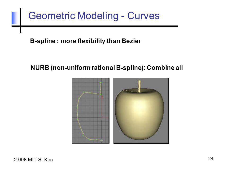 24 Geometric Modeling - Curves B-spline : more flexibility than Bezier NURB (non-uniform rational B-spline): Combine all 2.008 MIT-S. Kim