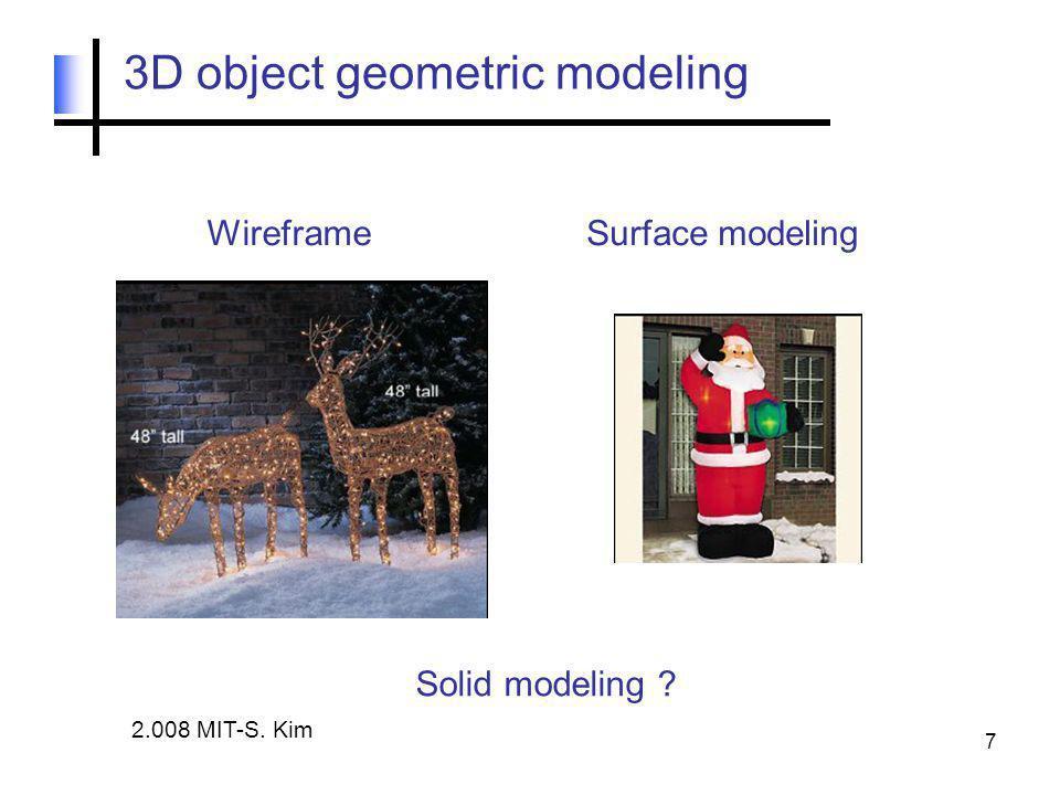 7 3D object geometric modeling WireframeSurface modeling Solid modeling ? 2.008 MIT-S. Kim