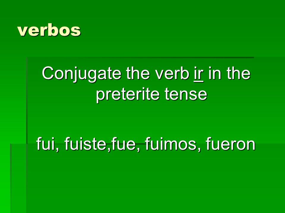 verbos Conjugate the verb ir in the preterite tense fui, fuiste,fue, fuimos, fueron