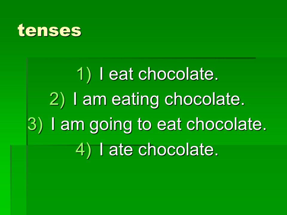 tenses 1)I eat chocolate. 2)I am eating chocolate. 3)I am going to eat chocolate. 4)I ate chocolate.