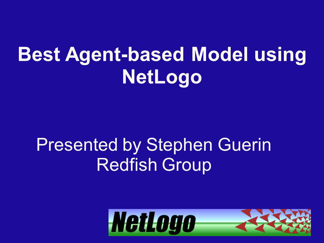 Best Agent-based Model using NetLogo Presented by Stephen Guerin Redfish Group