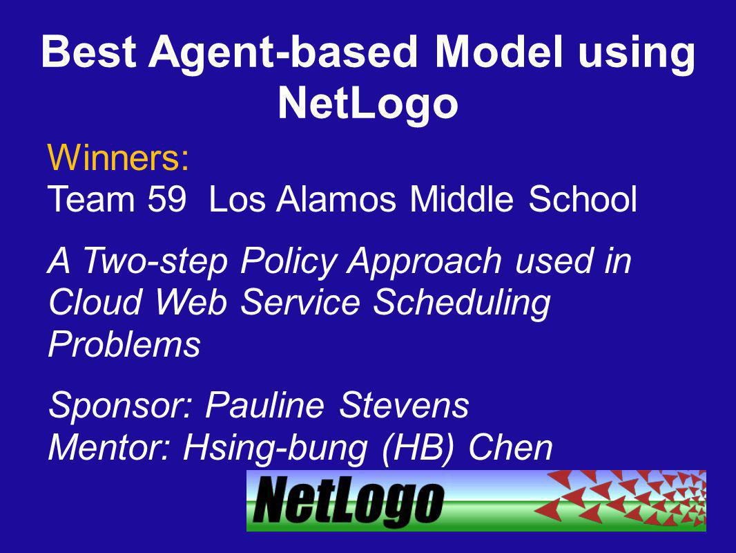 Best Agent-based Model using NetLogo Winners: Team 59 Los Alamos Middle School A Two-step Policy Approach used in Cloud Web Service Scheduling Problems Sponsor: Pauline Stevens Mentor: Hsing-bung (HB) Chen