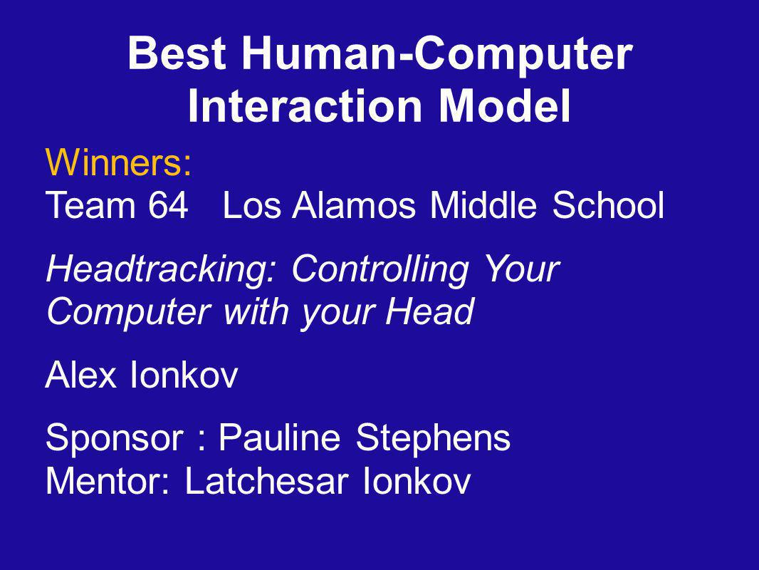 Best Human-Computer Interaction Model Winners: Team 64 Los Alamos Middle School Headtracking: Controlling Your Computer with your Head Alex Ionkov Sponsor : Pauline Stephens Mentor: Latchesar Ionkov