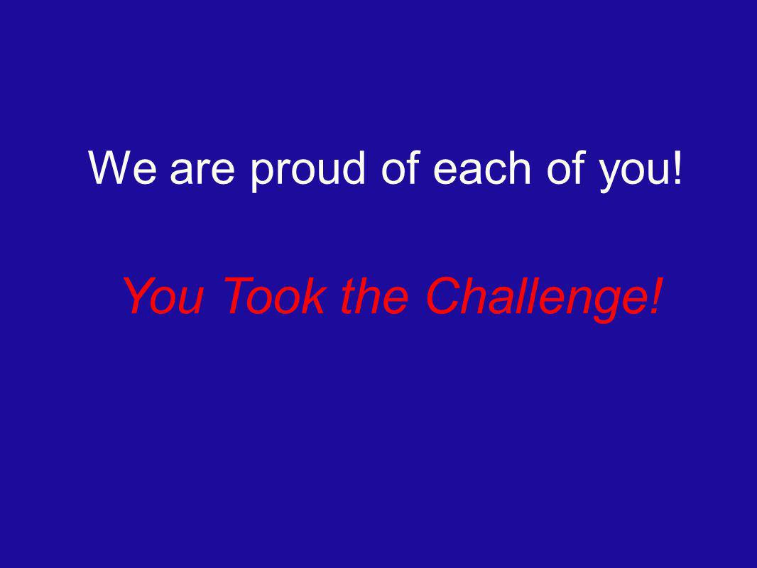 You Took the Challenge! We are proud of each of you!